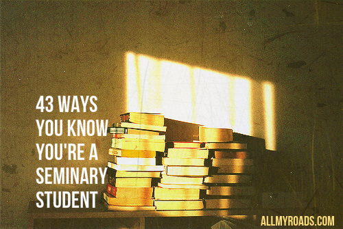 43 Ways You Know You're A Seminary Student